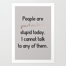 People are particularly stupid Art Print