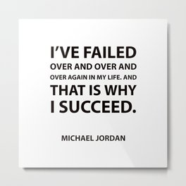 """I've failed over and over and over again in my life. And that is why I succeed.""  Success Quotes Metal Print"