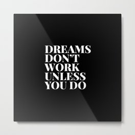 Dreams don't work unless you do - black & white typography Metal Print