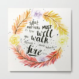 "Charles Bukowski quote ""What matters most is how well you walk through fire."" Metal Print"