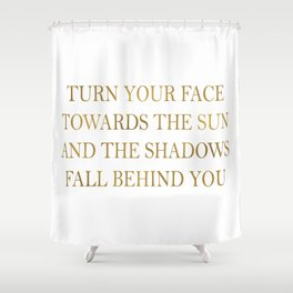 Turn your face towards the sun and the shadows fall behind you~ Quote Shower Curtain