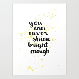 You can never shine bright enough Art Print