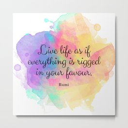 Live life as if everything is rigged in your favour. - Rumi Metal Print
