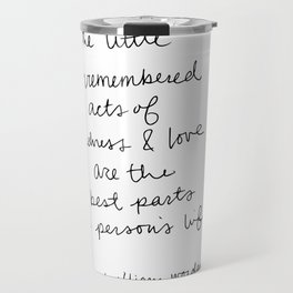 The little unremembered acts of kindness & love are the best parts of a person's life Travel Mug