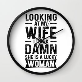 Looking At My Wife I Think Damn She Is A Lucky Woman Wall Clock