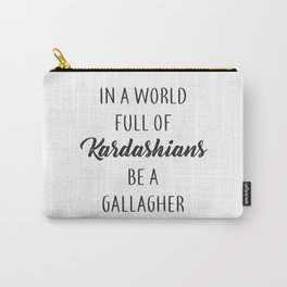In a World Full of Kardashians Be a Gallagher Carry-All Pouch