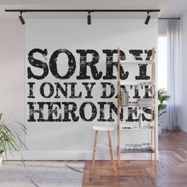 Sorry, I only date heroines!  Wall Mural