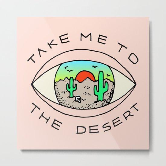 TAKE ME TO THE DESERT Metal Print