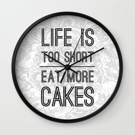 Life Is Too Short. Eat More Cakes Wall Clock