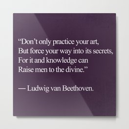 "To The Divine Beethoven Quote; ""Don't only practice your art"" Metal Print"