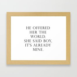 He offered her the world. She said boy, it's already mine. Framed Art Print