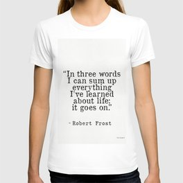 """""""In three words I can sum up everything I've learned about life: it goes on."""" Robert Frost T-shirt"""