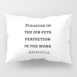 Greek Philosophy Quotes - Aristotle - Pleasure in the job puts perfection in the work Pillow Sham