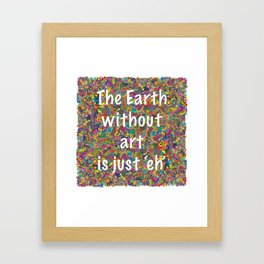 The Earth without Art is just Eh Framed Art Print