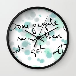 Some people feel the rain, others just get wet -- Bob Dylan. Wall Clock
