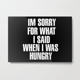 IM SORRY FOR WHAT I SAID WHEN I WAS HUNGRY Metal Print