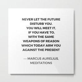 Stoic Inspiration Quotes - Marcus Aurelius Meditations - Never let the future disturb you Metal Print