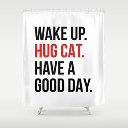 Wake Up, Hug Cat, Have a Good Day Shower Curtain