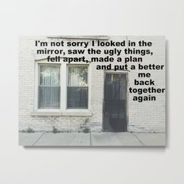 I'm not sorry I put a better me back together again Metal Print