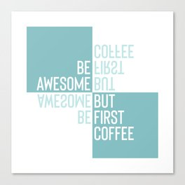 BE AWESOME - BUT FIRST COFFEE | turquoise Canvas Print