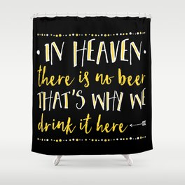 In Heaven There Is No Beer! Shower Curtain