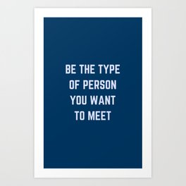BE THE TYPE OF PERSON YOU WANT TO MEET Art Print