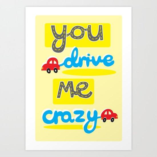 You Drive Me Crazy Art Print
