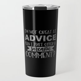 I'm Not Great At Advice Can I Just Offer A Sarcastic Comment Travel Mug
