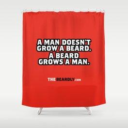 A MAN DOESN'T GROW A BEARD, A BEARD GROWS A MAN. Shower Curtain