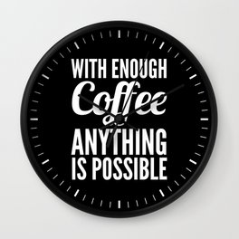 With Enough Coffee Anything is Possible (Black & White) Wall Clock