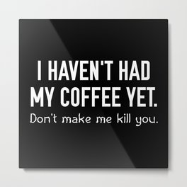 I Haven't Had My Coffee Yet Metal Print
