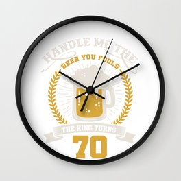 70. birthday Handle me the beer you fools, the king turns - Birthday shirt funny Wall Clock