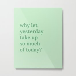 why let yesterday take up so much of today? Metal Print