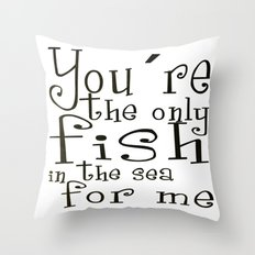 You´re the only fish in the sea for me Throw Pillow