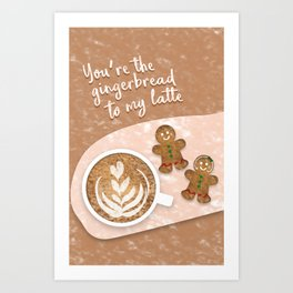 You're the Gingerbread to My Latte Art Print