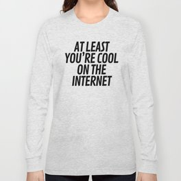 At Least You're Cool on the Internet Long Sleeve T-shirt