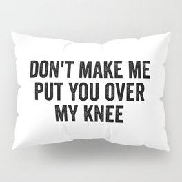 Don't Make Me Put You Over My Knee Pillow Sham