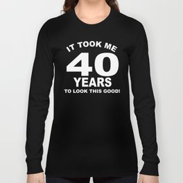 It Took Me 40 Years To Look This Good Long Sleeve T-shirt