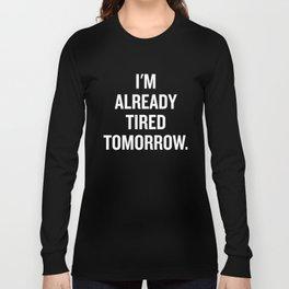 I'm already tired tomorrow. Long Sleeve T-shirt