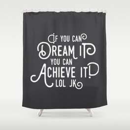 If you can dream it, you can achieve it! lol jk Shower Curtain