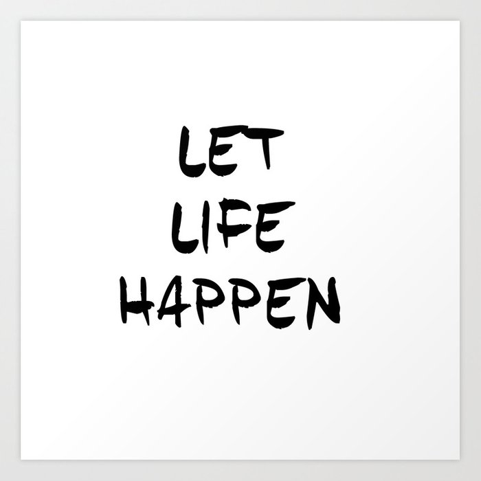 Let Life Happen Inspirational Quotes Typography Quotes Art Print