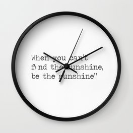 When you can't find the sunshine, be the sunshine. Wall Clock