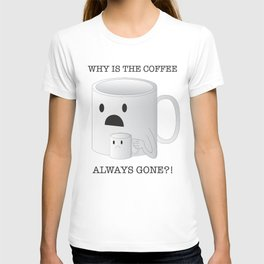 Why is the Coffee Always Gone?! T-shirt