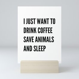 I JUST WANT TO DRINK COFFEE SAVE ANIMALS AND SLEEP Mini Art Print