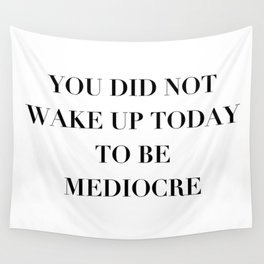 You did not wake up today to be mediocre Wall Tapestry