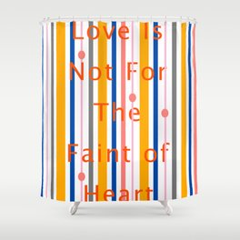 Love Is Not For The Faint of Heart Shower Curtain