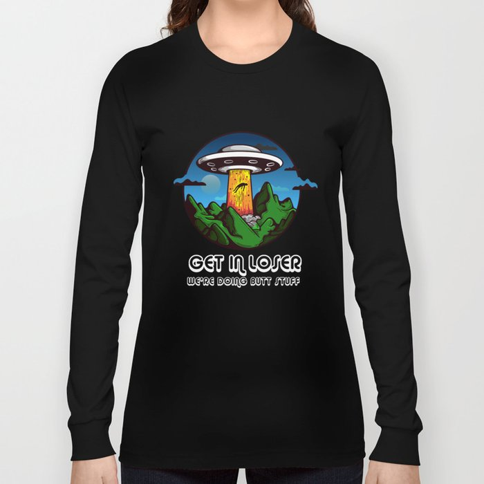 Anal Probe Tee: Get In Loser We're Doing Butt Stuff graphic Long Sleeve T-shirt