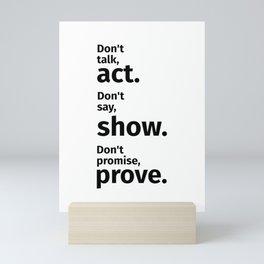 Don't talk, act. Don't say, show. Don't promise, prove. Motivational Mini Art Print
