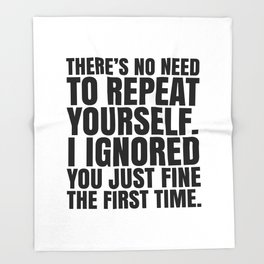 There's No Need To Repeat Yourself. I Ignored You Just Fine the First Time. Throw Blanket