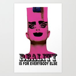 REALITY IS FOR EVERYBODY ELSE Art Print